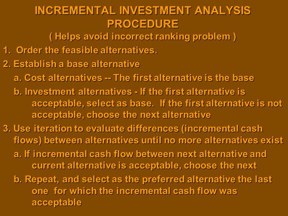 INCREMENTAL INVESTMENT ANALYSIS PROCEDURE ( Helps avoid incorrect ranking problem ) 1. Order the feasible alternatives. 2. Establish a base alternativ