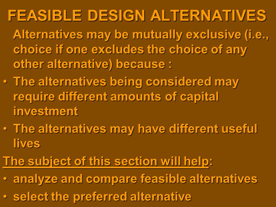 FEASIBLE DESIGN ALTERNATIVES Alternatives may be mutually exclusive (i.e., choice if one excludes the choice of any other alternative) because : Alter