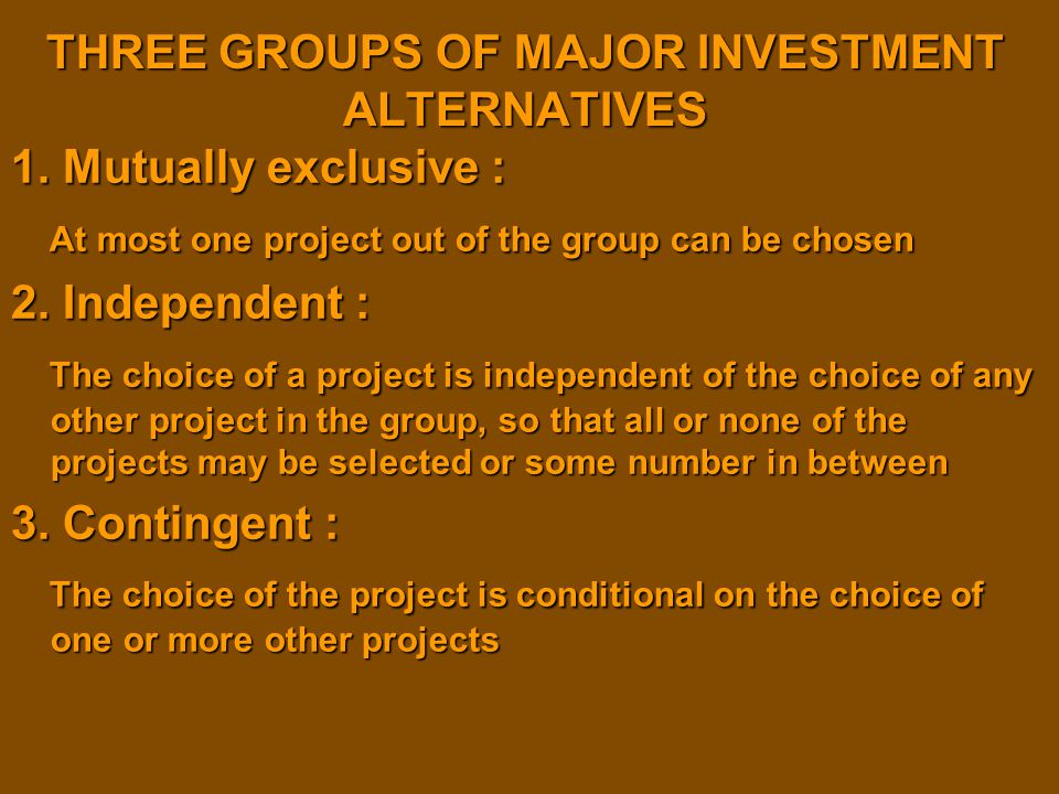 THREE GROUPS OF MAJOR INVESTMENT ALTERNATIVES 1. Mutually exclusive : At most one project out of the group can be chosen At most one project out of th