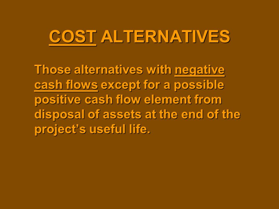 COST ALTERNATIVES Those alternatives with negative cash flows except for a possible positive cash flow element from disposal of assets at the end of t