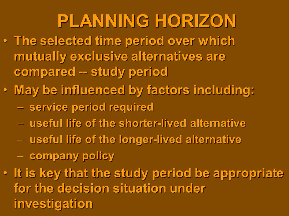 PLANNING HORIZON The selected time period over which mutually exclusive alternatives are compared -- study periodThe selected time period over which m