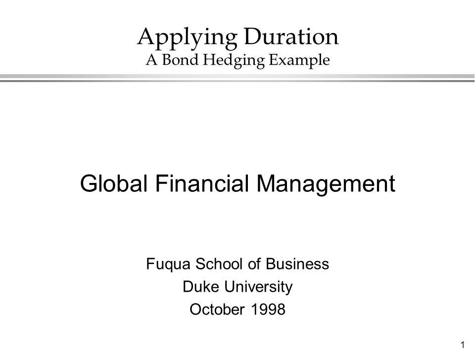 1 Applying Duration A Bond Hedging Example Global Financial Management Fuqua School of Business Duke University October 1998
