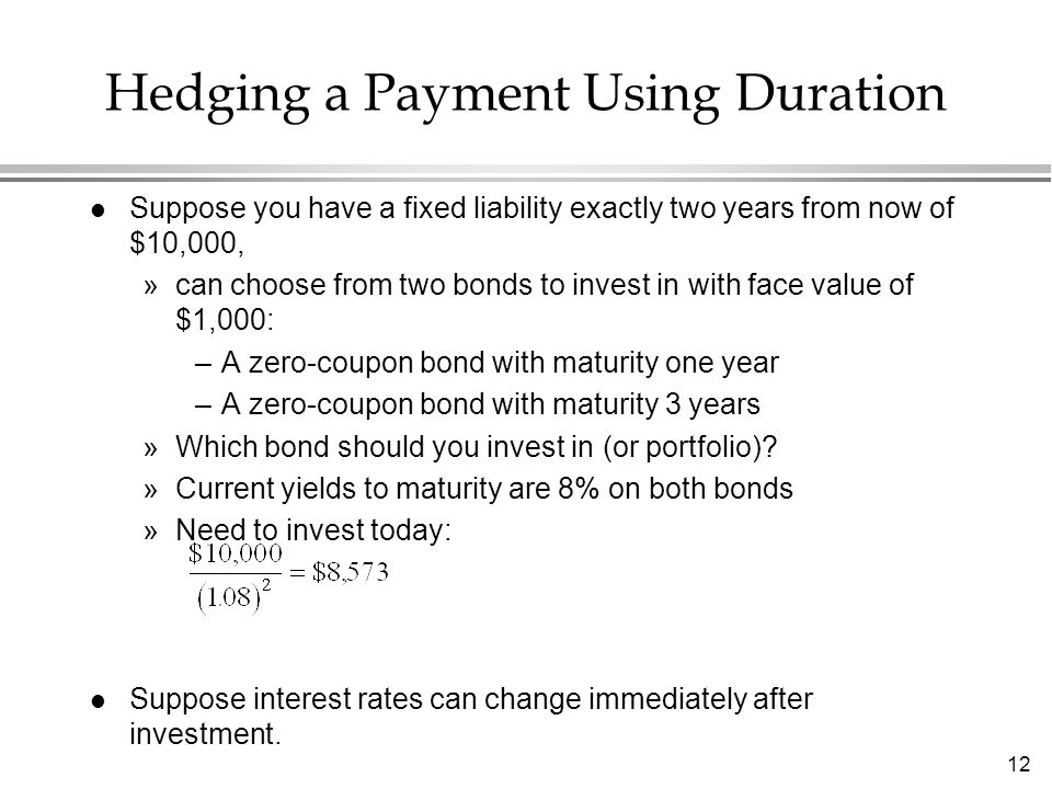 12 Hedging a Payment Using Duration l Suppose you have a fixed liability exactly two years from now of $10,000, »can choose from two bonds to invest i