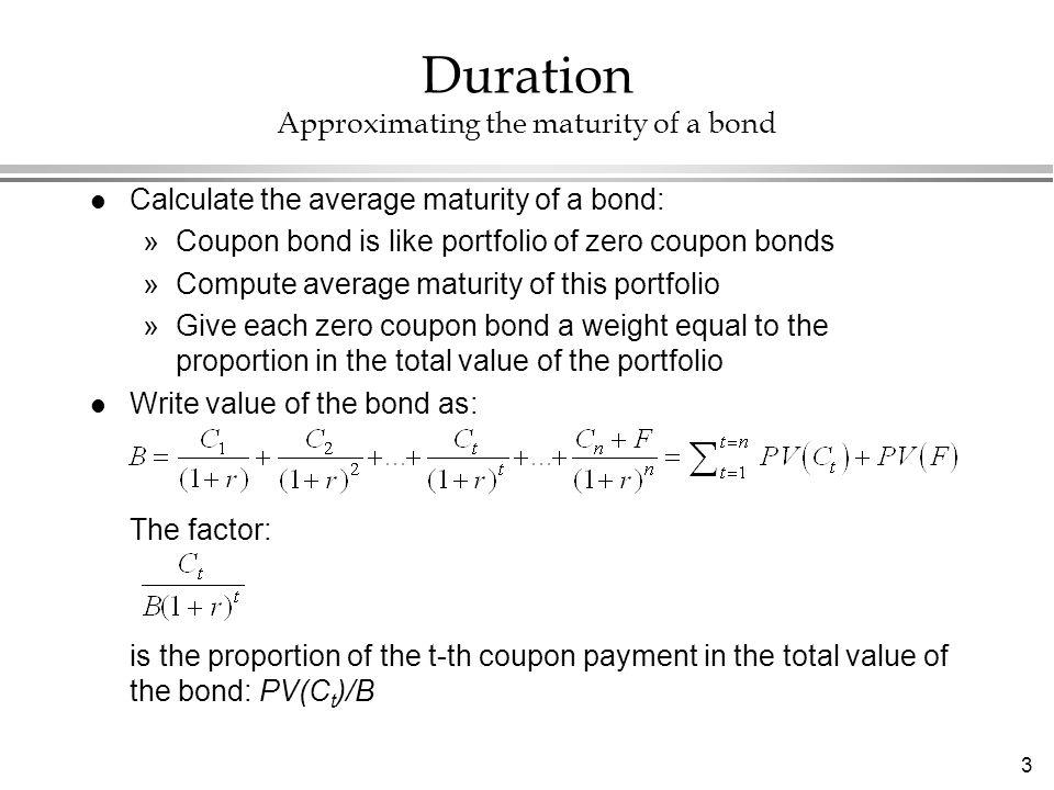 3 l Calculate the average maturity of a bond: »Coupon bond is like portfolio of zero coupon bonds »Compute average maturity of this portfolio »Give ea