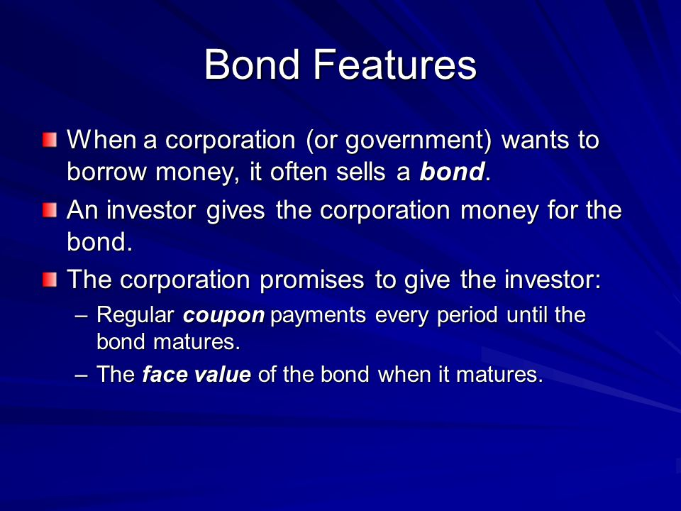 Bond Features When a corporation (or government) wants to borrow money, it often sells a bond.