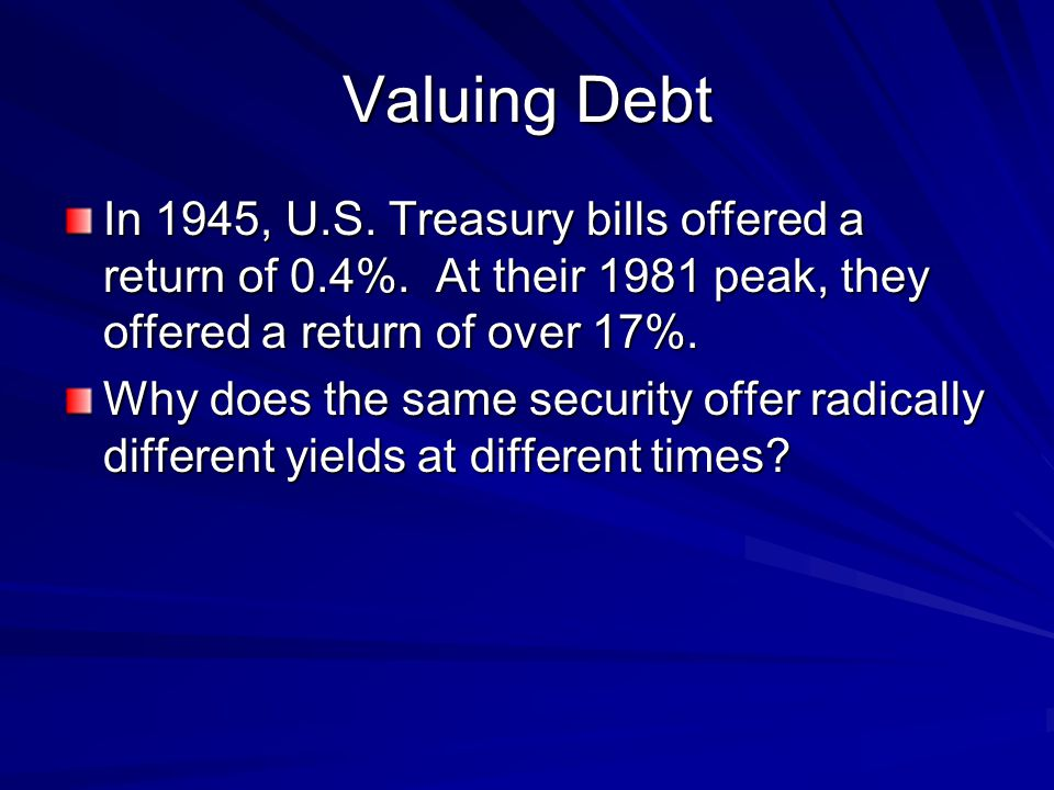 Valuing Debt In 1945, U.S. Treasury bills offered a return of 0.4%.