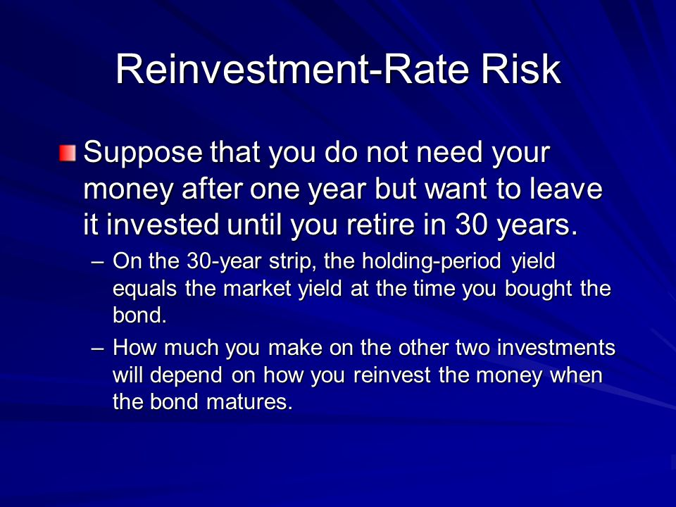 Reinvestment-Rate Risk Suppose that you do not need your money after one year but want to leave it invested until you retire in 30 years.