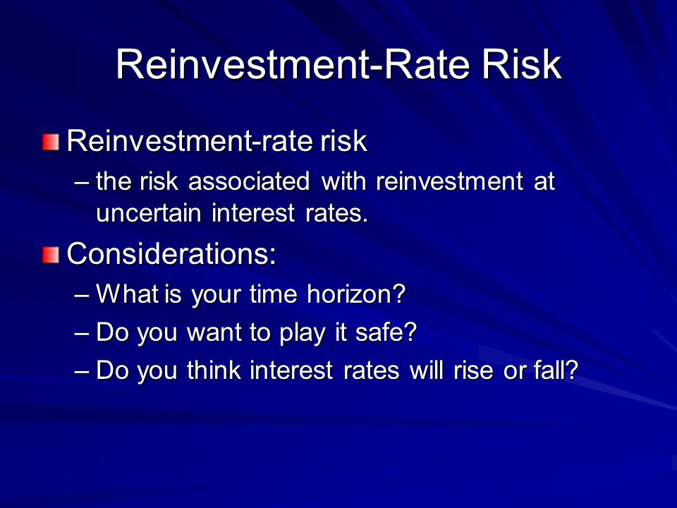 Reinvestment-Rate Risk Reinvestment-rate risk –the risk associated with reinvestment at uncertain interest rates.