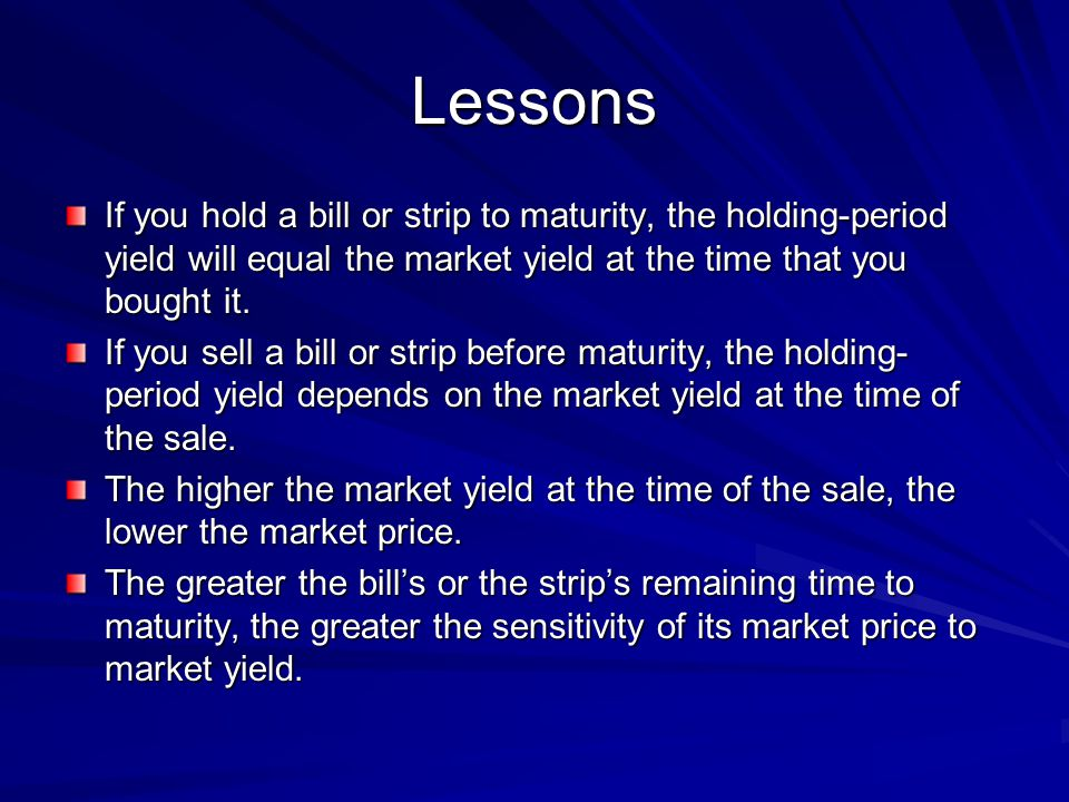 Lessons If you hold a bill or strip to maturity, the holding-period yield will equal the market yield at the time that you bought it.