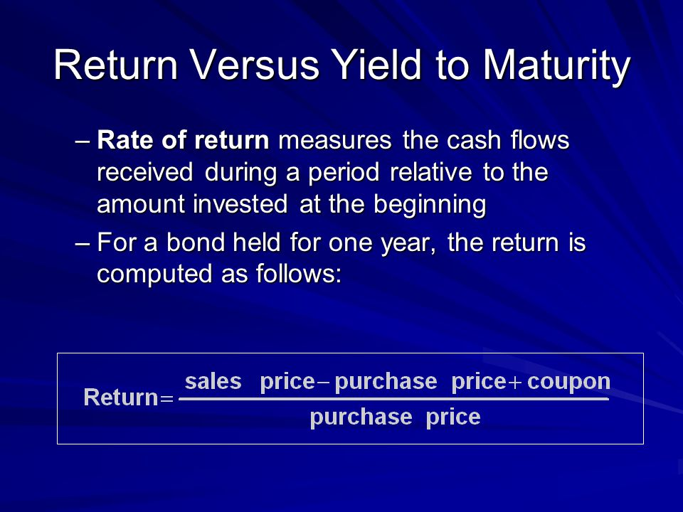 Return Versus Yield to Maturity –Rate of return measures the cash flows received during a period relative to the amount invested at the beginning –For a bond held for one year, the return is computed as follows: