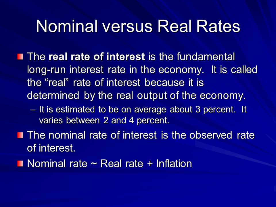 Nominal versus Real Rates The real rate of interest is the fundamental long-run interest rate in the economy.