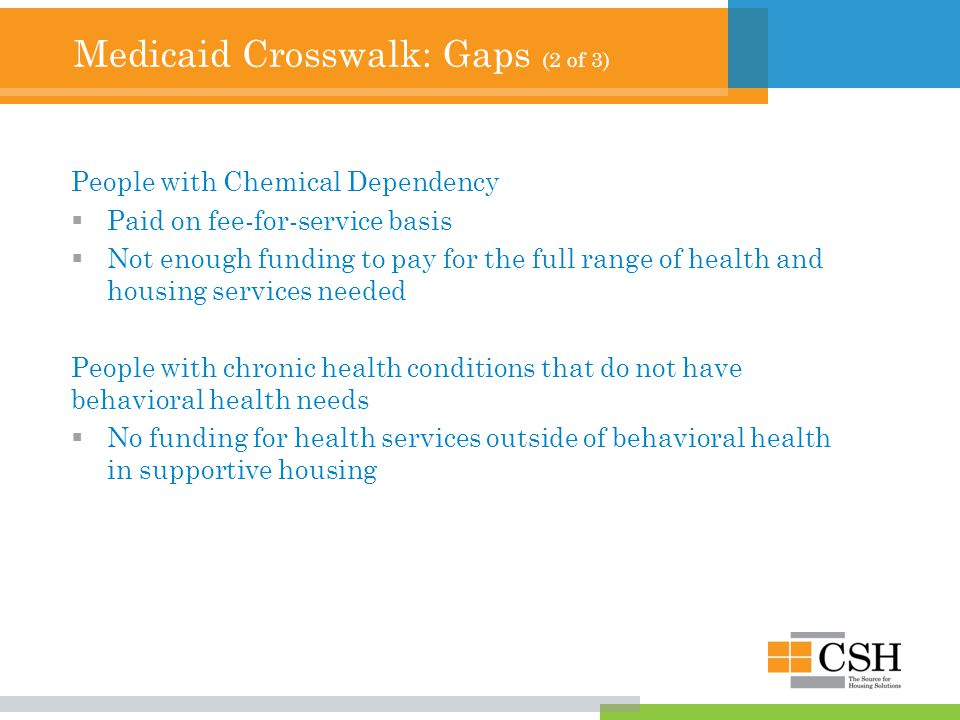 Medicaid Crosswalk: Gaps (2 of 3) People with Chemical Dependency  Paid on fee-for-service basis  Not enough funding to pay for the full range of health and housing services needed People with chronic health conditions that do not have behavioral health needs  No funding for health services outside of behavioral health in supportive housing