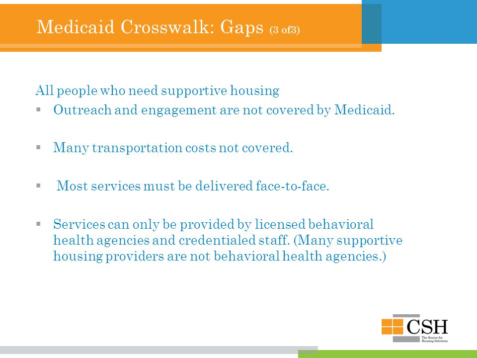 Medicaid Crosswalk: Gaps (3 of3) All people who need supportive housing  Outreach and engagement are not covered by Medicaid.