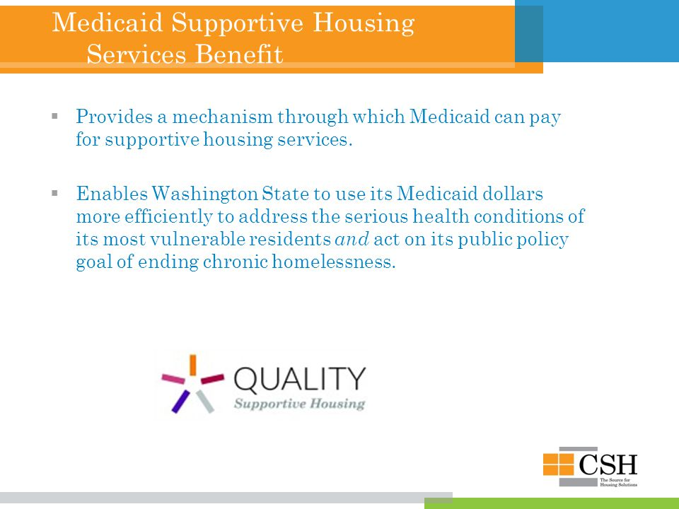 Medicaid Supportive Housing Services Benefit  Provides a mechanism through which Medicaid can pay for supportive housing services.