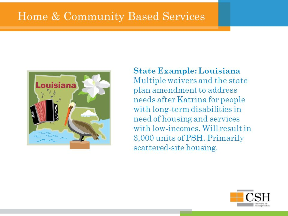 Home & Community Based Services State Example: Louisiana Multiple waivers and the state plan amendment to address needs after Katrina for people with long-term disabilities in need of housing and services with low-incomes.