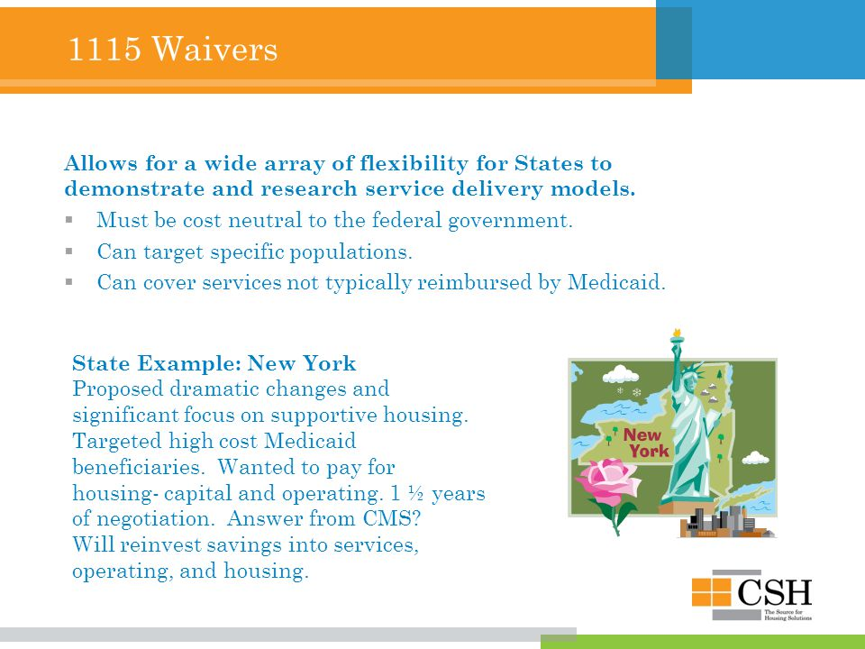 1115 Waivers Allows for a wide array of flexibility for States to demonstrate and research service delivery models.