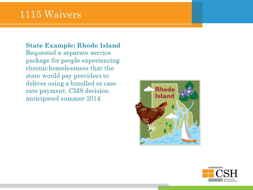1115 Waivers State Example: Rhode Island Requested a separate service package for people experiencing chronic homelessness that the state would pay providers to deliver using a bundled or case rate payment.
