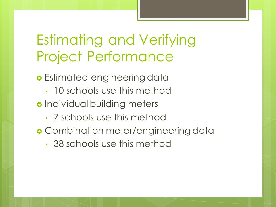 Estimating and Verifying Project Performance  Estimated engineering data 10 schools use this method  Individual building meters 7 schools use this method  Combination meter/engineering data 38 schools use this method