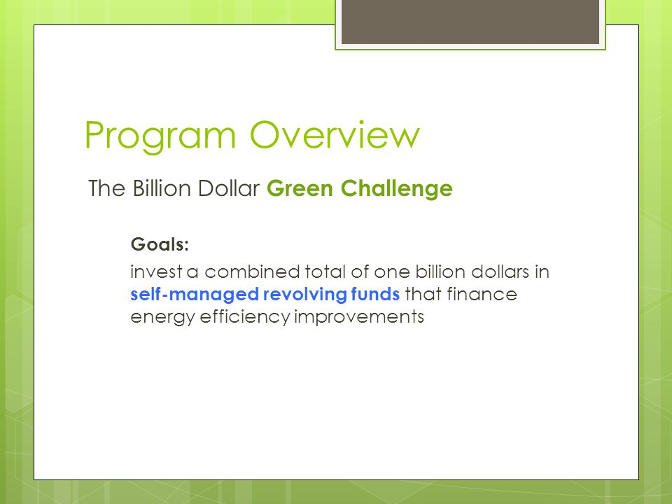 Program Overview The Billion Dollar Green Challenge Goals: invest a combined total of one billion dollars in self-managed revolving funds that finance energy efficiency improvements