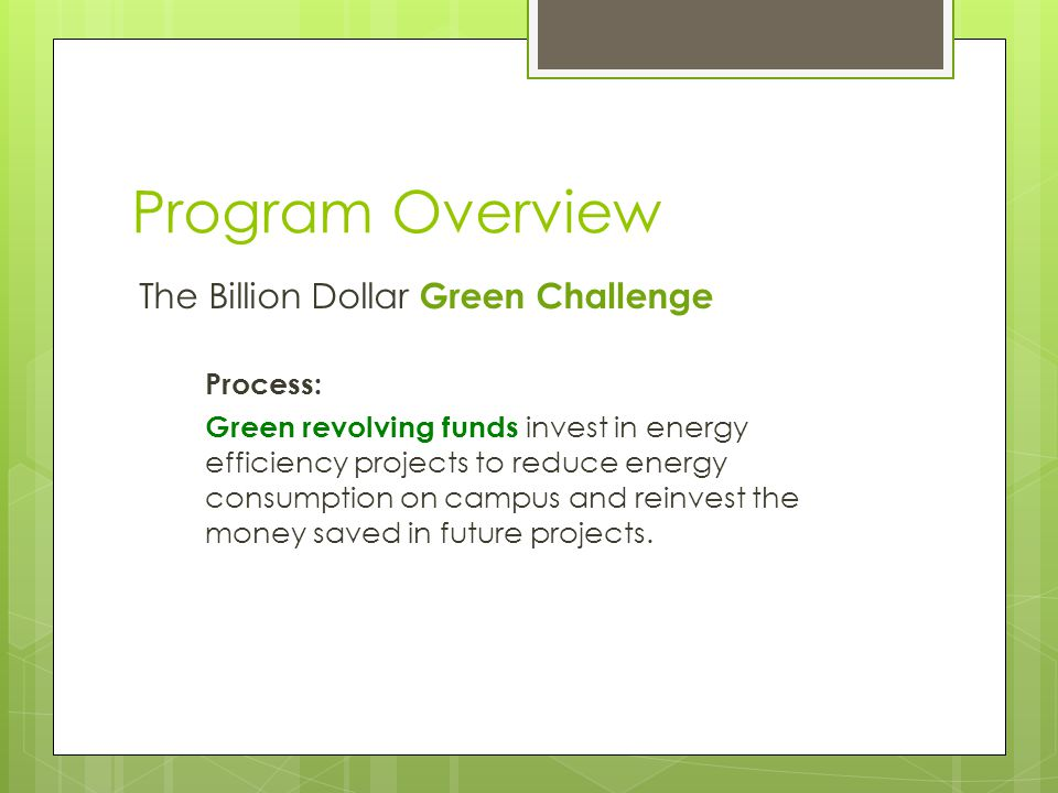 Program Overview The Billion Dollar Green Challenge Process: Green revolving funds invest in energy efficiency projects to reduce energy consumption on campus and reinvest the money saved in future projects.