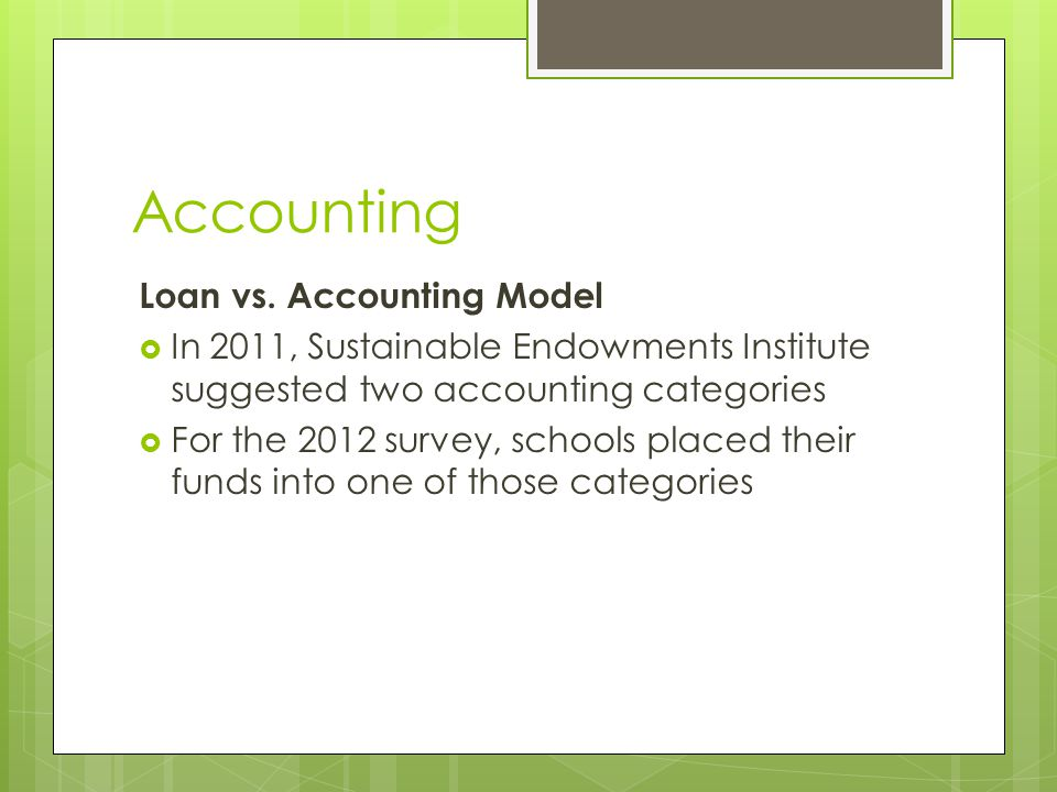 Accounting Loan vs. Accounting Model  In 2011, Sustainable Endowments Institute suggested two accounting categories  For the 2012 survey, schools pl