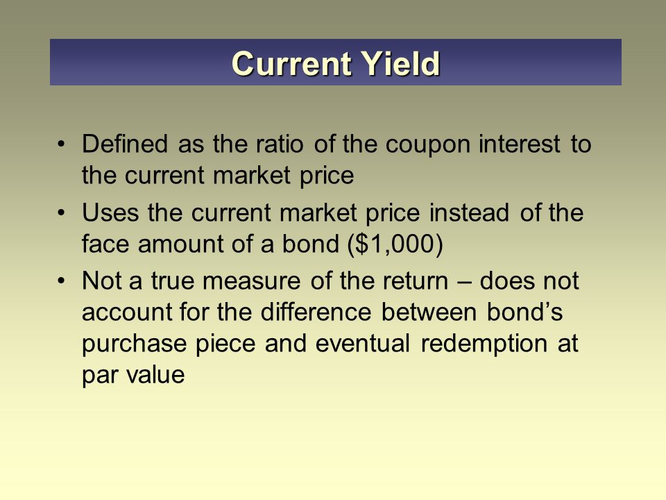 Defined as the ratio of the coupon interest to the current market price Uses the current market price instead of the face amount of a bond ($1,000) Not a true measure of the return – does not account for the difference between bond's purchase piece and eventual redemption at par value Current Yield