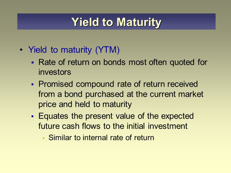 Yield to maturity (YTM)  Rate of return on bonds most often quoted for investors  Promised compound rate of return received from a bond purchased at the current market price and held to maturity  Equates the present value of the expected future cash flows to the initial investment Similar to internal rate of return Yield to Maturity