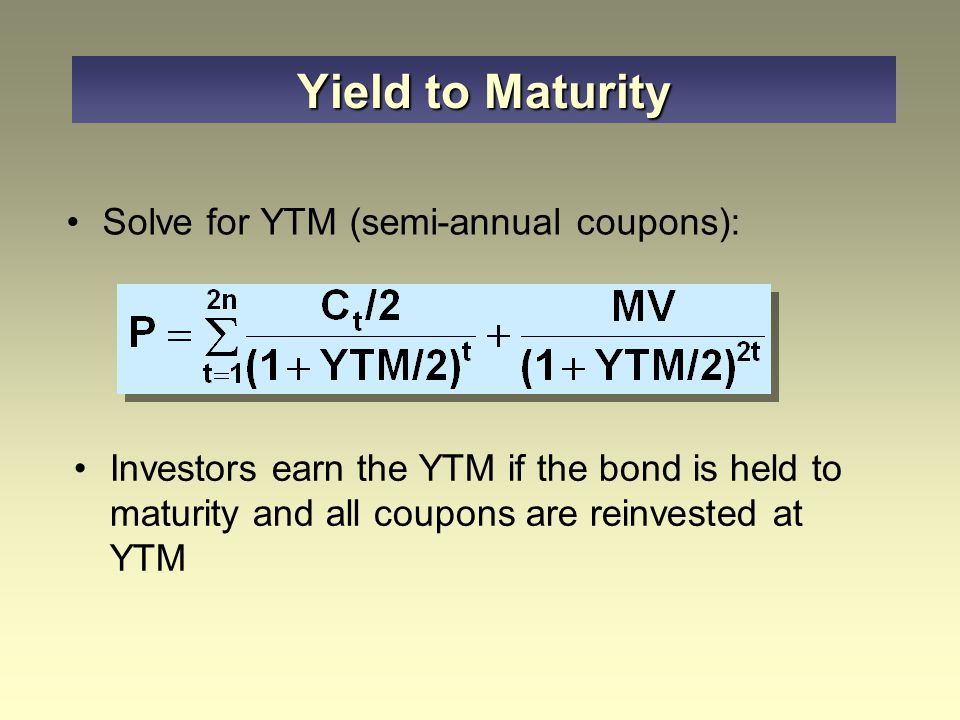Solve for YTM (semi-annual coupons): Investors earn the YTM if the bond is held to maturity and all coupons are reinvested at YTM Yield to Maturity