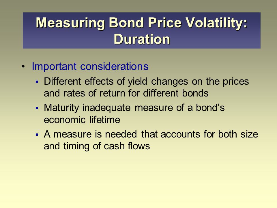 Important considerations  Different effects of yield changes on the prices and rates of return for different bonds  Maturity inadequate measure of a bond's economic lifetime  A measure is needed that accounts for both size and timing of cash flows Measuring Bond Price Volatility: Duration