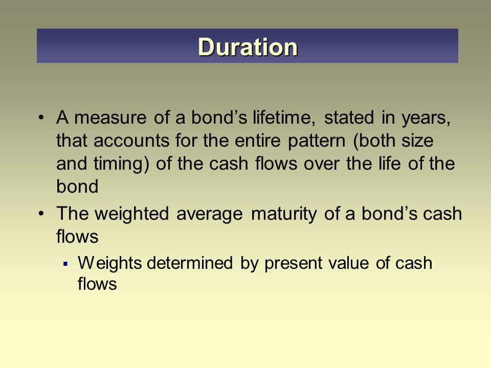 A measure of a bond's lifetime, stated in years, that accounts for the entire pattern (both size and timing) of the cash flows over the life of the bond The weighted average maturity of a bond's cash flows  Weights determined by present value of cash flows Duration