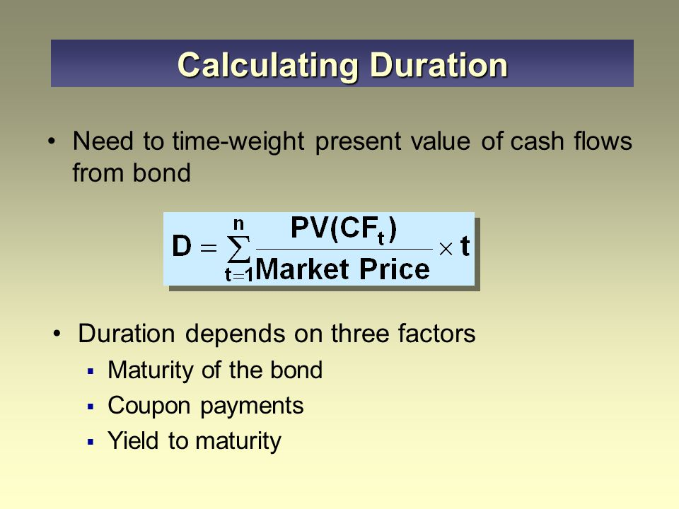 Need to time-weight present value of cash flows from bond Duration depends on three factors  Maturity of the bond  Coupon payments  Yield to maturity Calculating Duration