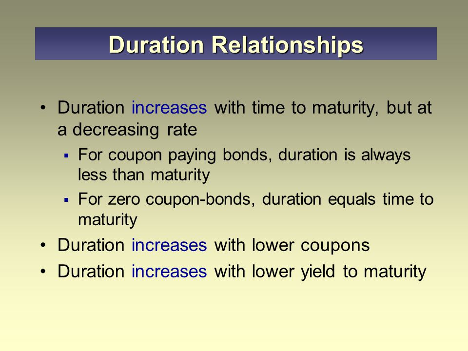 Duration increases with time to maturity, but at a decreasing rate  For coupon paying bonds, duration is always less than maturity  For zero coupon-bonds, duration equals time to maturity Duration increases with lower coupons Duration increases with lower yield to maturity Duration Relationships