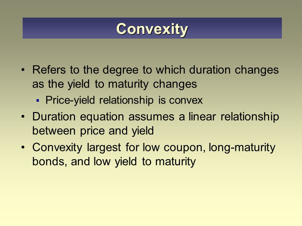 Refers to the degree to which duration changes as the yield to maturity changes  Price-yield relationship is convex Duration equation assumes a linear relationship between price and yield Convexity largest for low coupon, long-maturity bonds, and low yield to maturity Convexity