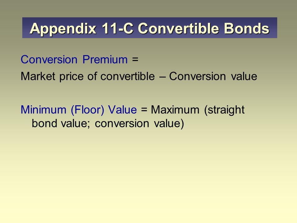 Conversion Premium = Market price of convertible – Conversion value Minimum (Floor) Value = Maximum (straight bond value; conversion value) Appendix 11-C Convertible Bonds