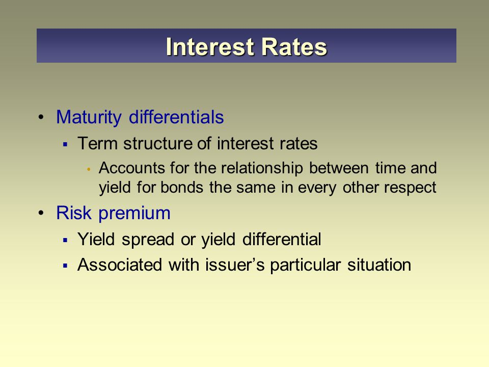 Maturity differentials  Term structure of interest rates Accounts for the relationship between time and yield for bonds the same in every other respect Risk premium  Yield spread or yield differential  Associated with issuer's particular situation Interest Rates