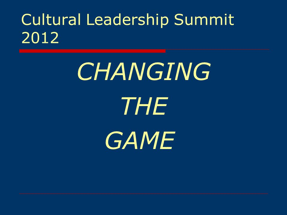 Cultural Leadership Summit 2012 CHANGING THE GAME