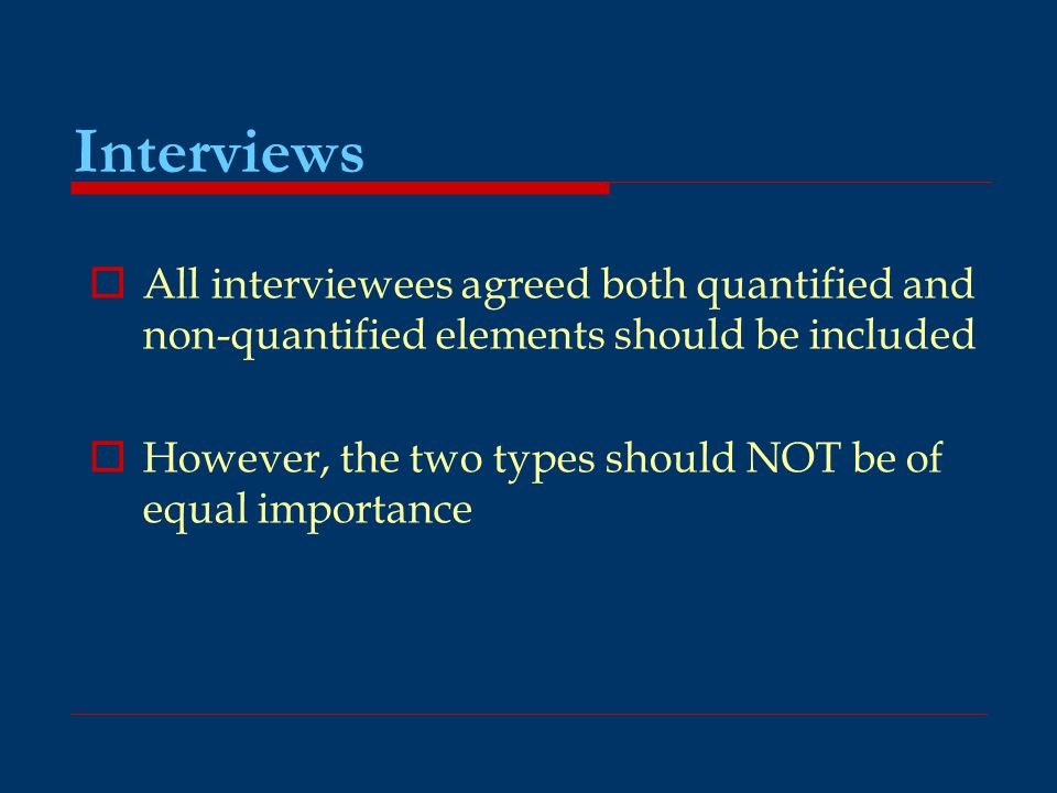 Interviews  All interviewees agreed both quantified and non-quantified elements should be included  However, the two types should NOT be of equal im