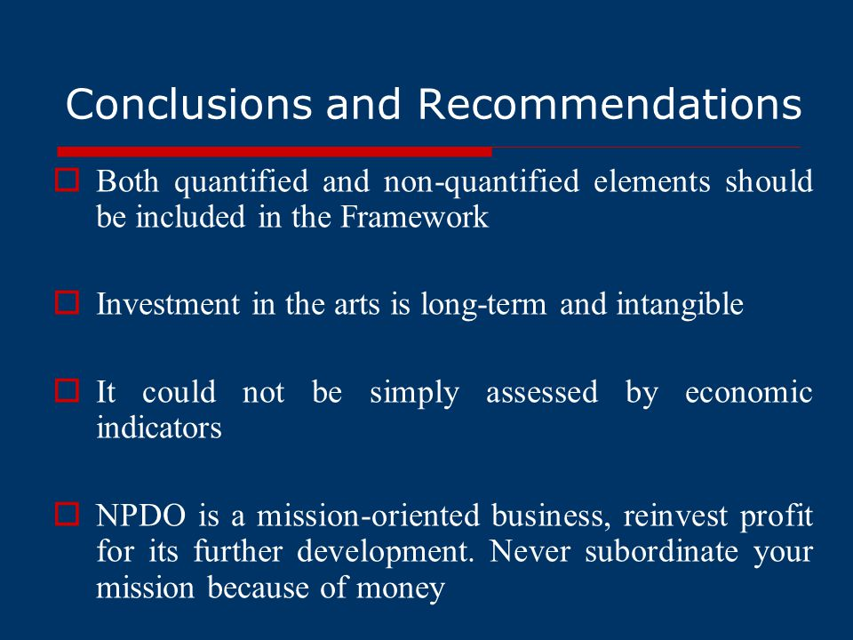 Conclusions and Recommendations  Both quantified and non-quantified elements should be included in the Framework  Investment in the arts is long-term and intangible  It could not be simply assessed by economic indicators  NPDO is a mission-oriented business, reinvest profit for its further development.