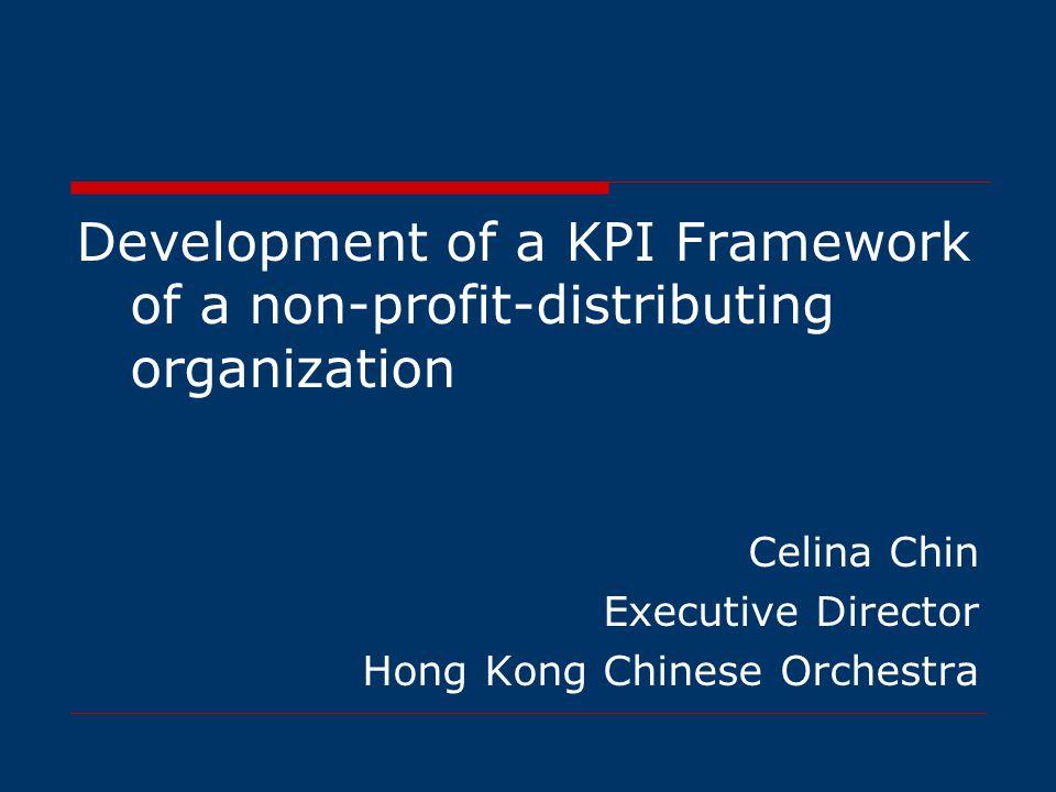 Development of a KPI Framework of a non-profit-distributing organization Celina Chin Executive Director Hong Kong Chinese Orchestra