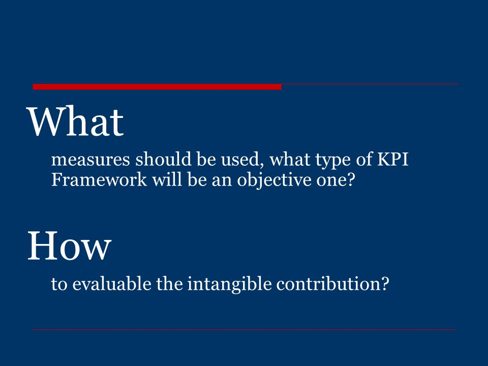What measures should be used, what type of KPI Framework will be an objective one? How to evaluable the intangible contribution?