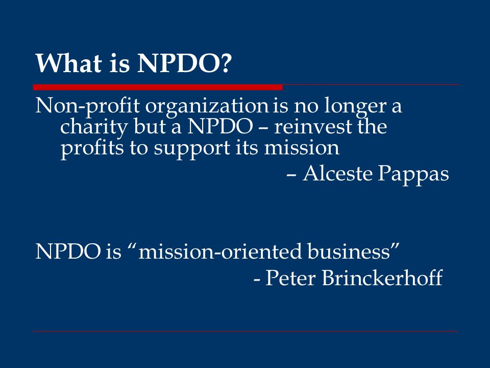 """What is NPDO? Non-profit organization is no longer a charity but a NPDO – reinvest the profits to support its mission – Alceste Pappas NPDO is """"missio"""