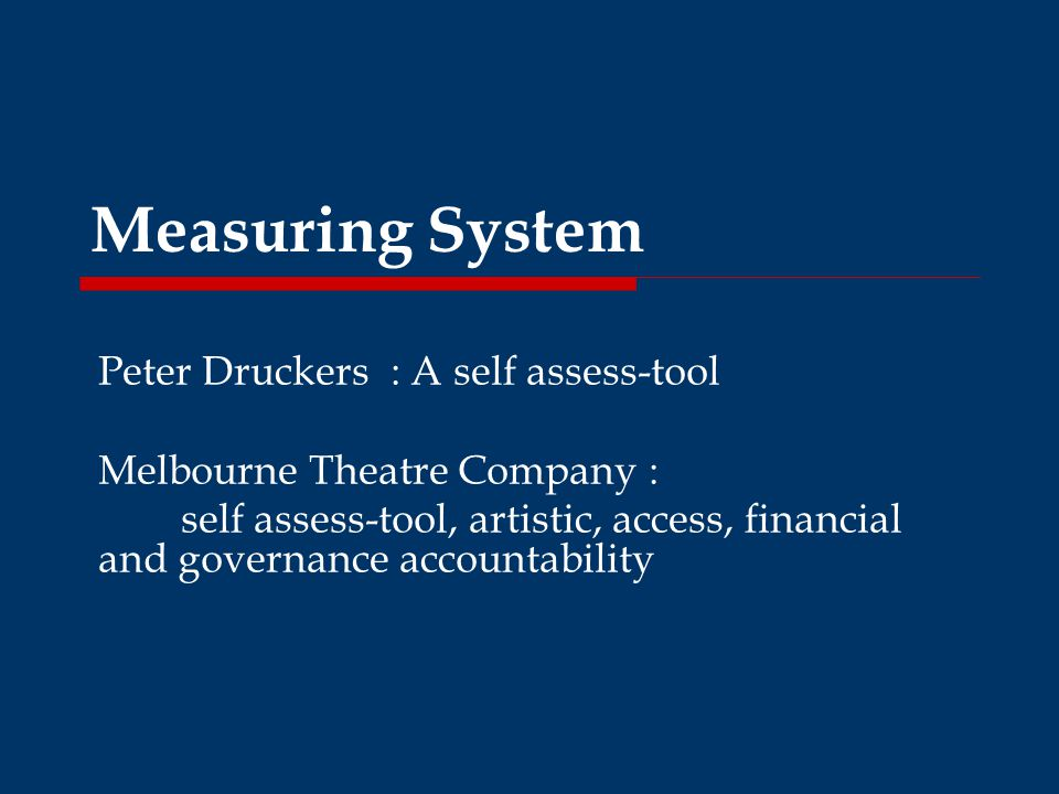 Measuring System Peter Druckers : A self assess-tool Melbourne Theatre Company : self assess-tool, artistic, access, financial and governance accountability