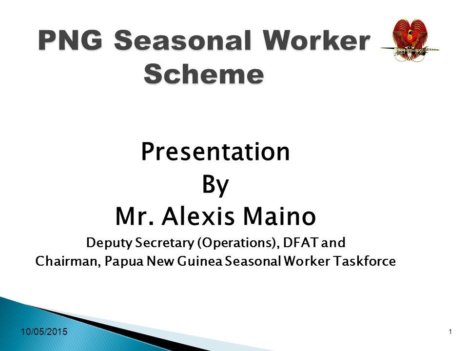 10/05/2015 1 PNG Seasonal Worker Scheme Presentation By Mr. Alexis Maino Deputy Secretary (Operations), DFAT and Chairman, Papua New Guinea Seasonal W