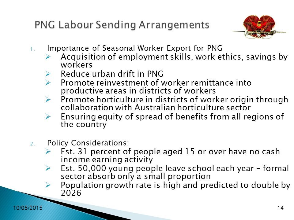 10/05/201514 PNG Labour Sending Arrangements 1. Importance of Seasonal Worker Export for PNG  Acquisition of employment skills, work ethics, savings