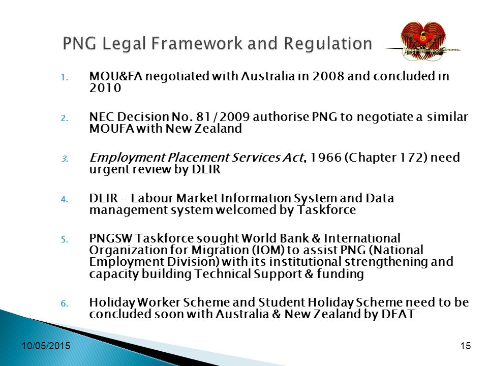 10/05/201515 PNG Legal Framework and Regulation 1. MOU&FA negotiated with Australia in 2008 and concluded in 2010 2. NEC Decision No. 81/2009 authoris