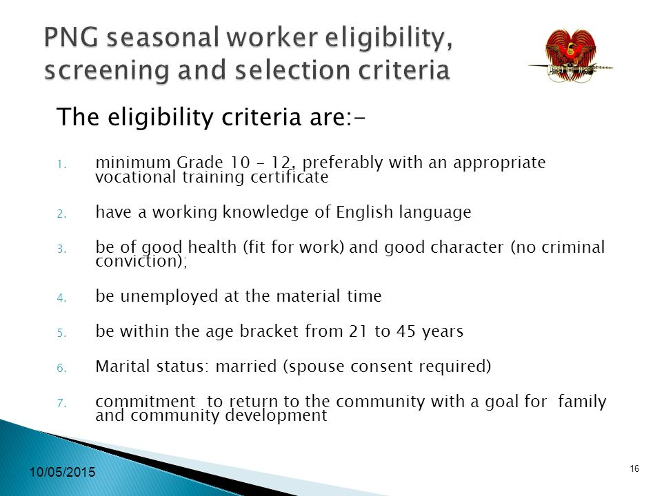 10/05/2015 16 PNG seasonal worker eligibility, screening and selection criteria The eligibility criteria are:- 1.