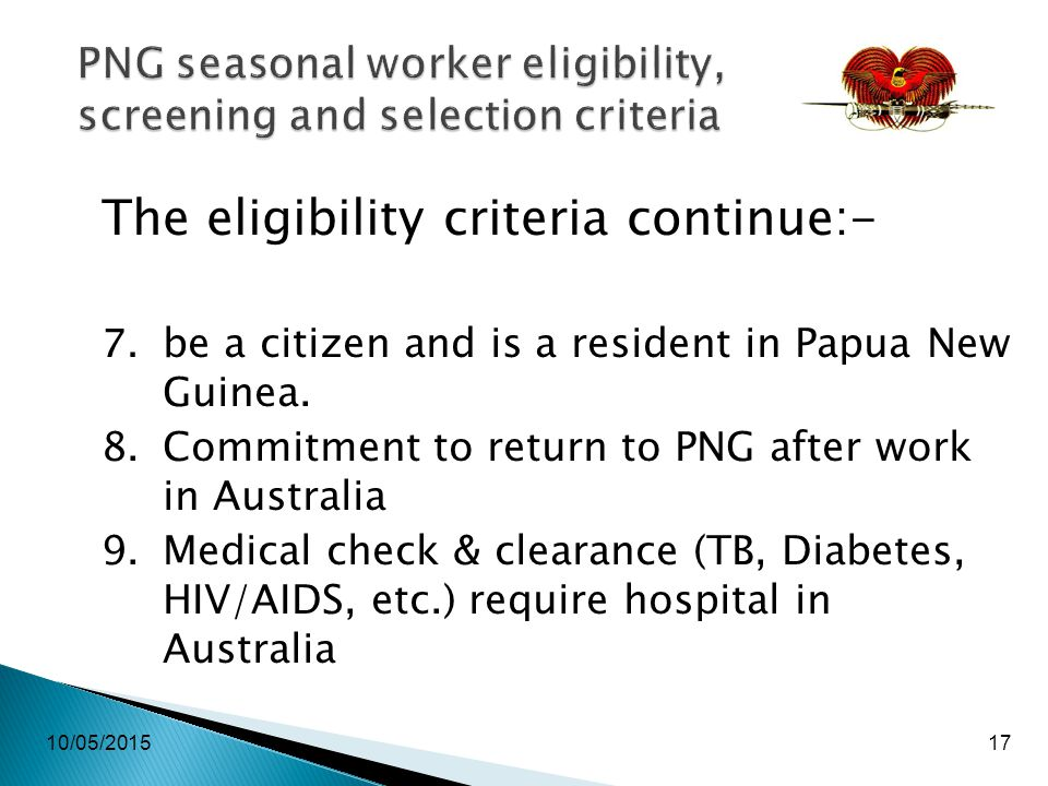10/05/201517 PNG seasonal worker eligibility, screening and selection criteria The eligibility criteria continue:- 7.