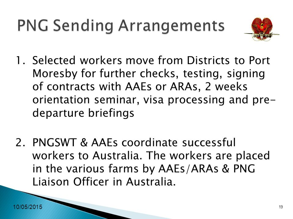 10/05/2015 19 PNG Sending Arrangements 1.Selected workers move from Districts to Port Moresby for further checks, testing, signing of contracts with AAEs or ARAs, 2 weeks orientation seminar, visa processing and pre- departure briefings 2.PNGSWT & AAEs coordinate successful workers to Australia.