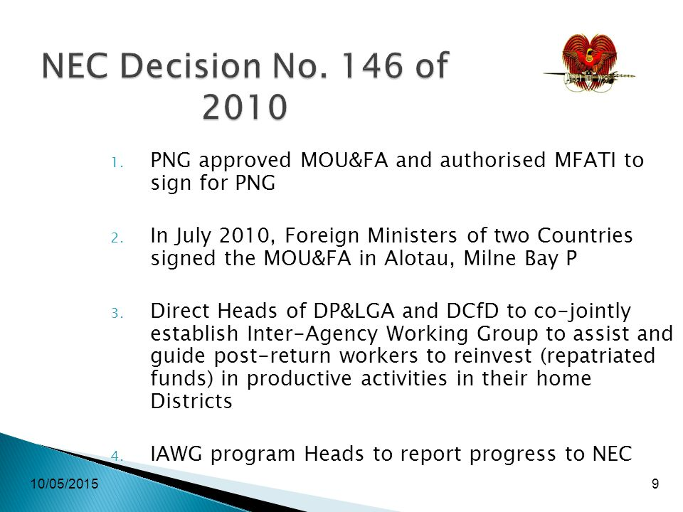10/05/20159 NEC Decision No. 146 of 2010 1. PNG approved MOU&FA and authorised MFATI to sign for PNG 2. In July 2010, Foreign Ministers of two Countri