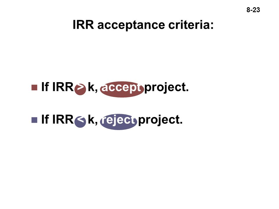 8-23 n If IRR > k, accept project. n If IRR < k, reject project. IRR acceptance criteria: